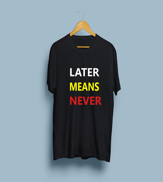 later-means-never-tshirt-frontsideb3832eafcd43d4f5bc17b07a0eb2fb95